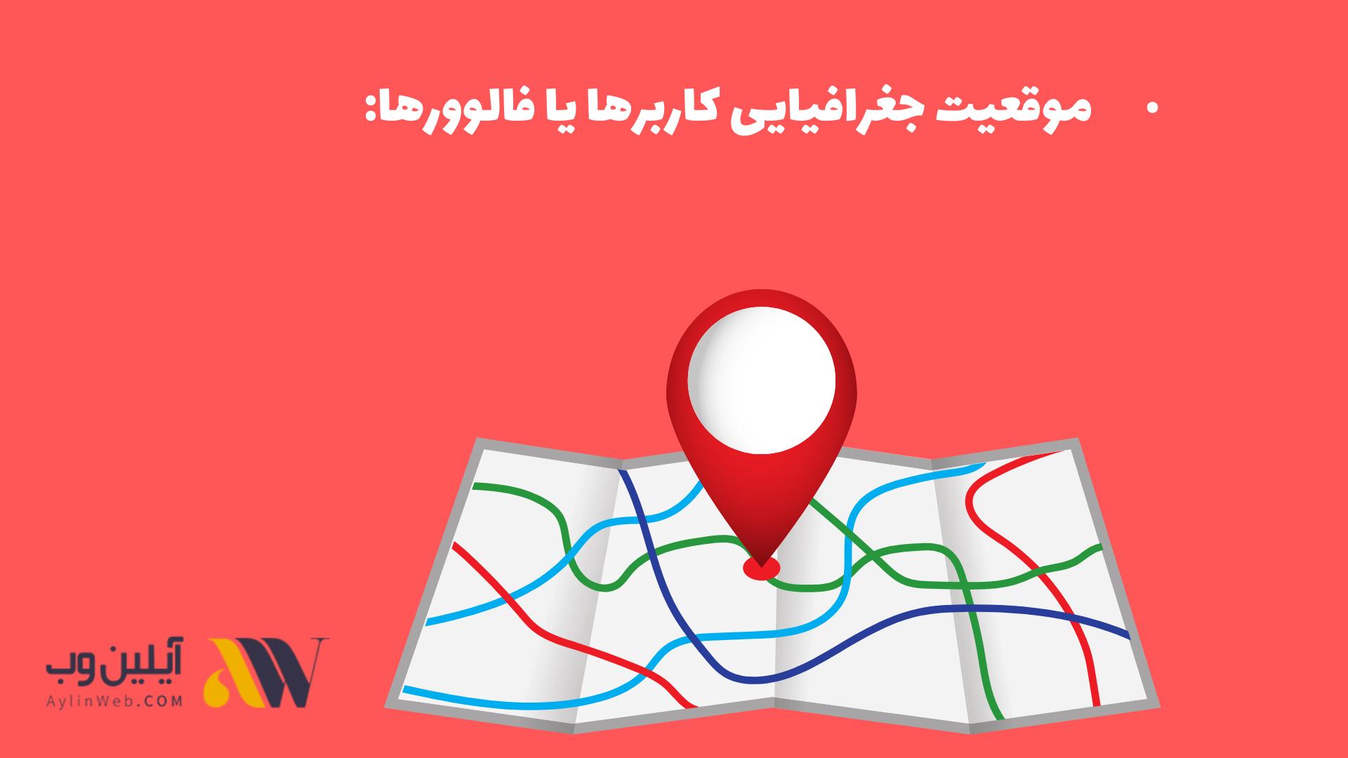 موقعیت جغرافیایی کاربرها یا فالوورها:
